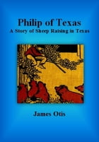 Philip of Texas: A Story of Sheep Raising in Texas by James Otis
