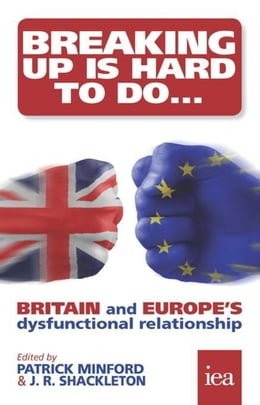 Book Breaking Up Is Hard To Do: Britain and Europe's Dysfunctional Relationship: Britain and Europe's… by Minford, Patrick