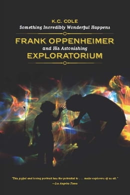 Book Something Incredibly Wonderful Happens: Frank Oppenheimer and His Astonishing Exploratorium by K. C. Cole
