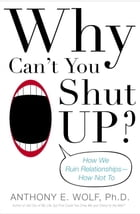 Why Can't You Shut Up?: How We Ruin Relationships--How Not To by Anthony Wolf