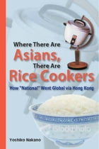 """Where There are Asians, There are Rice Cookers: How """"National"""" Went Global via Hong Kong by Yoshiko Nakano"""