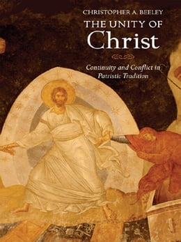 Book The Unity of Christ: Continuity and Conflict in Patristic Tradition by Christopher A. Beeley