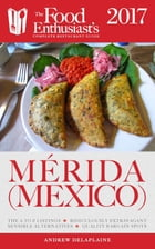 Merida (Mexico) - 2017:: The Food Enthusiast's Complete Restaurant Guide by Andrew Delaplaine