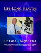 Life-Long Health: Learn How to Control Your Genes to Stay Young With Age by Dr. Hans J. Kugler PhD