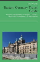 Eastern Germany Travel Guide: Culture - Sightseeing - Activities - Hotels - Nightlife - Restaurants – Transportation (including Berlin, Leipzig & Dres by Erica Woods