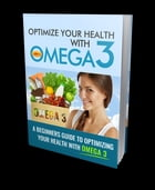 Optimize Your Health with Omega 3: A Beginners Guide to Optimizing Your Health with Omega 3 by Anonymous