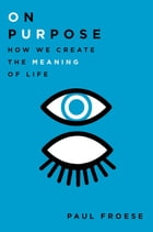 On Purpose: How We Create the Meaning of Life by Paul Froese