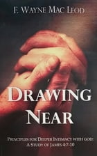 Drawing Near: Principles for Deeper Intimacy with God: A Study of James 4:7-10 by F. Wayne Mac Leod