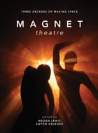 Magnet Theatre: Three Decades of Making Space: Three Decades of Making Space by Mark Lewis