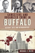 Gangsters and Organized Crime in Buffalo: History, Hits and Headquarters by Michael F. Rizzo