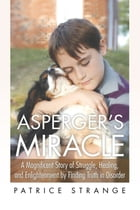 Asperger's Miracle: A Magnificent Story of Struggle, Healing, and Enlightenment by Finding Truth in Disorder by Patrice Strange