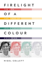 Firelight of a Different Colour: The Life and Times of Leslie Cheung Kwok-wing by Nigel Collett