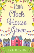 The Little Clock House on the Green: A heartwarming cosy romance perfect for summer (Whispers Wood, Book 1) by Eve Devon