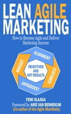 Lean Agile Marketing: How to Become Agile and Deliver Marketing Success by Femi Olajiga