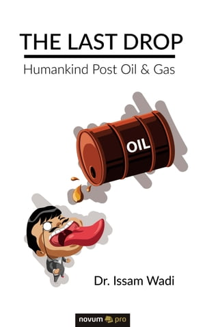 The Last Drop: Humankind Post Oil & Gas by Dr. Issam Wadi
