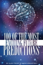 100 of the Most Exciting Future Predictions by alex trostanetskiy