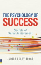 The Psychology of Success: Secrets of serial achievement by Judith Leary-Joyce