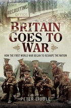Britain Goes to War: How the First World War Began to Reshape the Nation by Dr Peter Liddle