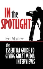 In the Spotlight: The Essential Guide to Giving Great Media Interviews by Ed Shiller