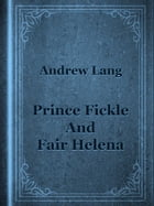 Prince Fickle And Fair Helena by Andrew Lang