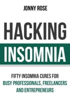 Hacking Insomnia: Fifty Insomnia Cures For Busy Professionals, Freelancers and Entrepreneurs by Jonny Rose
