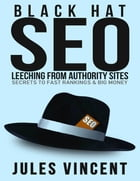 Black Hat Seo: Leeching from Authority Sites: Secrets to Fast Rankings & Big Money by Jules Vincent
