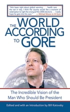 The World According to Gore: The Incredible Vision of the Man Who Should Be President by Bill Katovsky