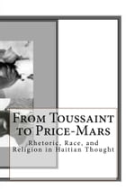 From Toussaint to Price-Mars: Rhetoric, Race, and Religion in Haitian Thought by Celucien L. Joseph