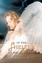 IN THE SHELTER OF HIS ARMS by M. Dianne Rose