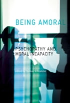 Being Amoral: Psychopathy and Moral Incapacity by Thomas Schramme