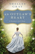 An Outlaw's Heart: A Southern Love Story by Shelley Gray
