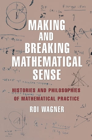 Making and Breaking Mathematical Sense Histories and Philosophies of Mathematical Practice
