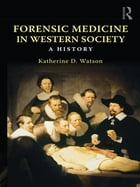 Forensic Medicine in Western Society: A History by Katherine D. Watson