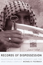 Records of Dispossession: Palestinian Refugee Property and the Arab-Israeli Conflict by Michael R. Fischbach