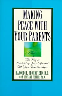 Making Peace with Your Parents: The Key to Enriching Your Life and All Your Relationships