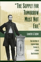 The Supply for Tomorrow Must Not Fail: The Civil War of Captain Simon Perkins Jr., Union Quartermaster by Lenette Taylor