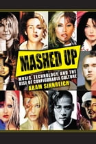 Mashed Up: Music, Technology, and the Rise of Configurable Culture by Aram Sinnreich