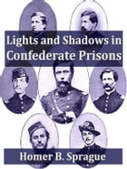 Lights and Shadows in Confederate Prisons, A Personal Experience 1864-5 by Homer B. Sprague