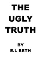 THE UGLY TRUTH by E.L Beth