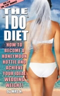 The I Do Diet: How To Become A Honeymoon Hottie and Achieve Your Ideal Wedding Weight - Volume 1 of The I Do Diaries