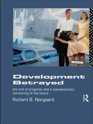 Development Betrayed The End of Progress and a Co-Evolutionary Revisioning of the Future