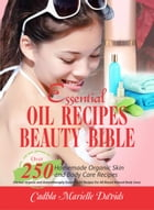 Essential Oil Recipes Beauty Bible: Over 250 Homemade Organic Skin And Body Care Recipes (Herbal, Organic and Aromatherapy Essential Oil Recipes For A by Cadhla Marielle Davids