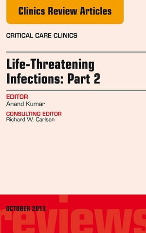 Life-Threatening Infections: Part 2,  An Issue of Critical Care Clinics,
