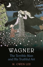 Wagner: Terrible Man & His Truthful Art by M. Owen Lee