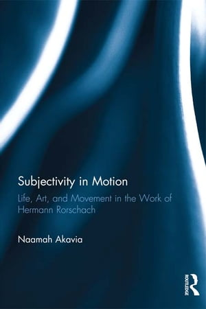 Subjectivity in Motion Life,  Art,  and Movement in the Work of Hermann Rorschach