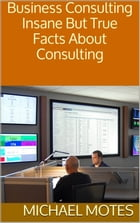 Business Consulting: Insane But True Facts About Consulting by Michael Motes