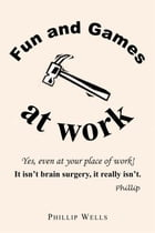 Fun and Games at Work by Phillip Wells