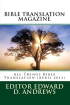 BIBLE TRANSLATION MAGAZINE: All Things Bible Translation (April 2013) by Edward D. Andrews