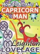 How To Attract A Capricorn Man - The Astrology for Lovers Guide to Understanding Capricorn Men, Horoscope Compatibility Tips and Much More by Leighton Lovelace