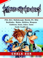 Kingdom Hearts 3, PS4, DLC, Walkthrough, Worlds, PC, Wiki, Keyblades, Modes, Abilities, Weapons, Emblems, Items, Jokes, Game Guide Unofficial by Chala Dar